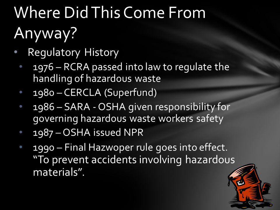 Regulatory History 1976 – RCRA passed into law to regulate the handling of hazardous waste 1980 – CERCLA (Superfund) 1986 – SARA - OSHA given responsibility for governing hazardous waste workers safety 1987 – OSHA issued NPR 1990 – Final Hazwoper rule goes into effect.