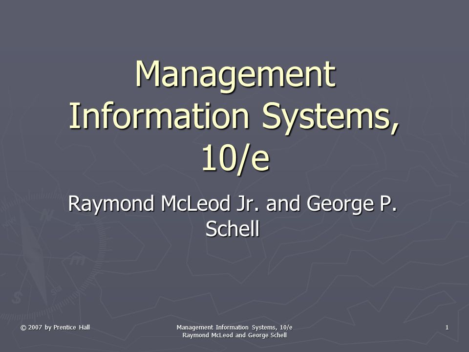 © 2007 by Prentice Hall Management Information Systems, 10/e Raymond McLeod and George Schell 1 Management Information Systems, 10/e Raymond McLeod Jr