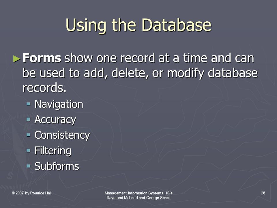 © 2007 by Prentice HallManagement Information Systems, 10/e Raymond McLeod and George Schell 28 Using the Database ► Forms show one record at a time and can be used to add, delete, or modify database records.
