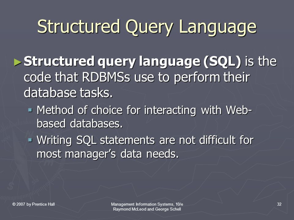 © 2007 by Prentice HallManagement Information Systems, 10/e Raymond McLeod and George Schell 32 Structured Query Language ► Structured query language (SQL) is the code that RDBMSs use to perform their database tasks.