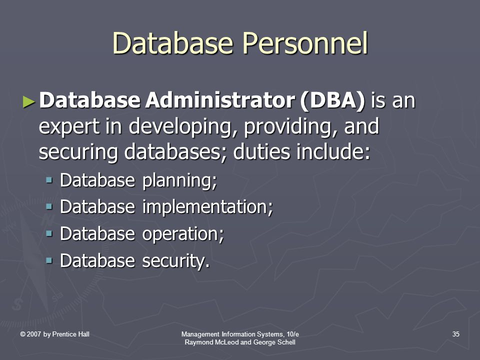 © 2007 by Prentice HallManagement Information Systems, 10/e Raymond McLeod and George Schell 35 Database Personnel ► Database Administrator (DBA) is a