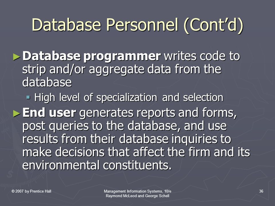 © 2007 by Prentice HallManagement Information Systems, 10/e Raymond McLeod and George Schell 36 Database Personnel (Cont'd) ► Database programmer writes code to strip and/or aggregate data from the database  High level of specialization and selection ► End user generates reports and forms, post queries to the database, and use results from their database inquiries to make decisions that affect the firm and its environmental constituents.