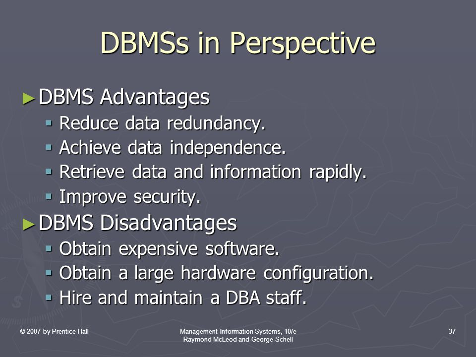 © 2007 by Prentice HallManagement Information Systems, 10/e Raymond McLeod and George Schell 37 DBMSs in Perspective ► DBMS Advantages  Reduce data r