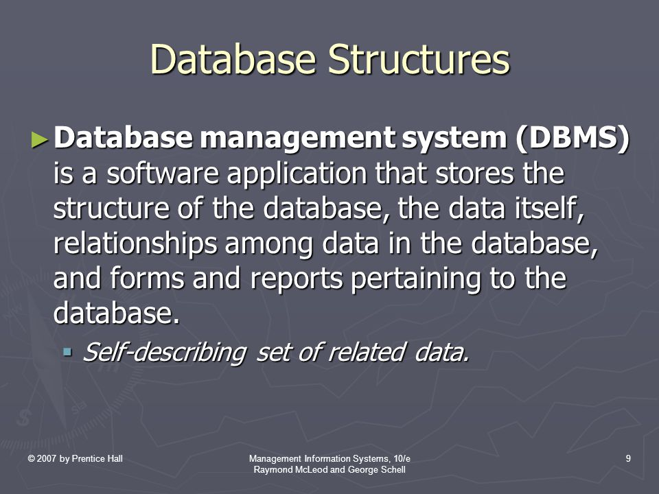 © 2007 by Prentice HallManagement Information Systems, 10/e Raymond McLeod and George Schell 9 Database Structures ► Database management system (DBMS) is a software application that stores the structure of the database, the data itself, relationships among data in the database, and forms and reports pertaining to the database.