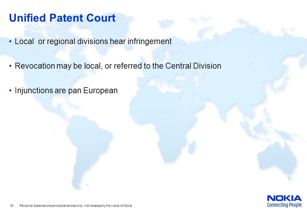 Unified Patent Court Local or regional divisions hear infringement Revocation may be local, or referred to the Central Division Injunctions are pan European 18 Personal observations and experiences only: not necessarily the views of Nokia