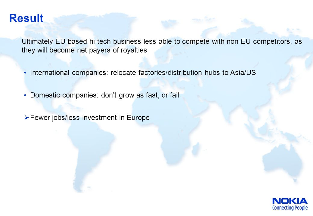 Result Ultimately EU-based hi-tech business less able to compete with non-EU competitors, as they will become net payers of royalties International companies: relocate factories/distribution hubs to Asia/US Domestic companies: don't grow as fast, or fail  Fewer jobs/less investment in Europe