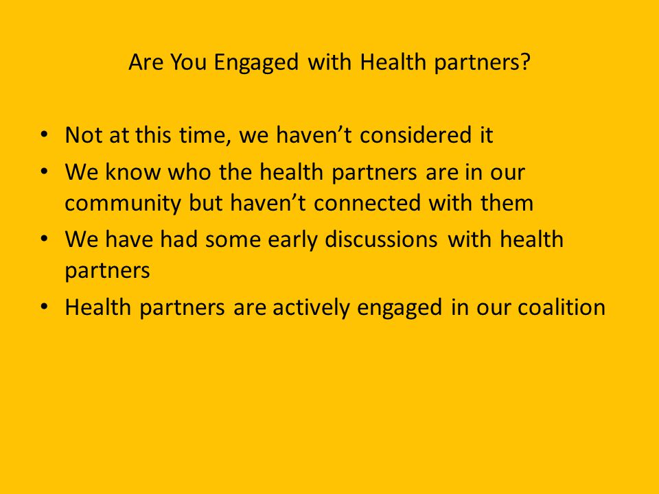 Are You Engaged with Health partners? Not at this time, we haven't considered it We know who the health partners are in our community but haven't conn