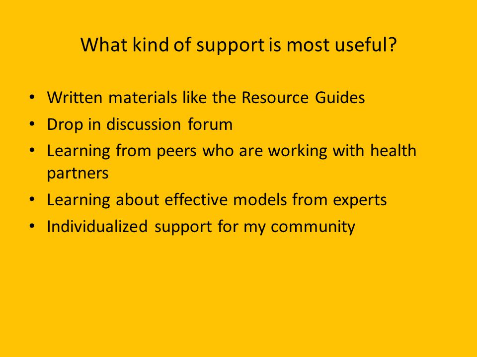 What kind of support is most useful? Written materials like the Resource Guides Drop in discussion forum Learning from peers who are working with heal