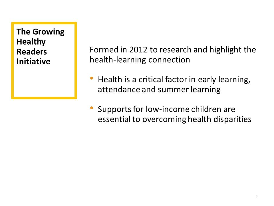 The Growing Healthy Readers Initiative Formed in 2012 to research and highlight the health-learning connection Health is a critical factor in early le
