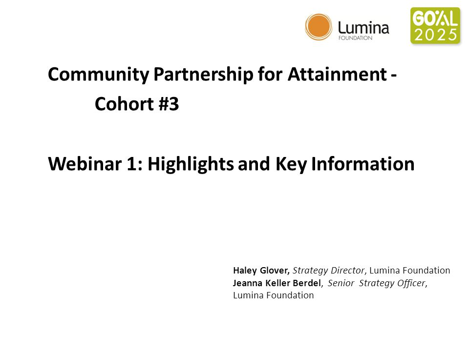 Community Partnership for Attainment - Cohort #3 Webinar 1: Highlights and Key Information Haley Glover, Strategy Director, Lumina Foundation Jeanna Keller Berdel, Senior Strategy Officer, Lumina Foundation