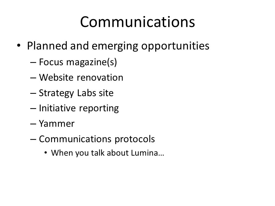 Communications Planned and emerging opportunities – Focus magazine(s) – Website renovation – Strategy Labs site – Initiative reporting – Yammer – Communications protocols When you talk about Lumina…