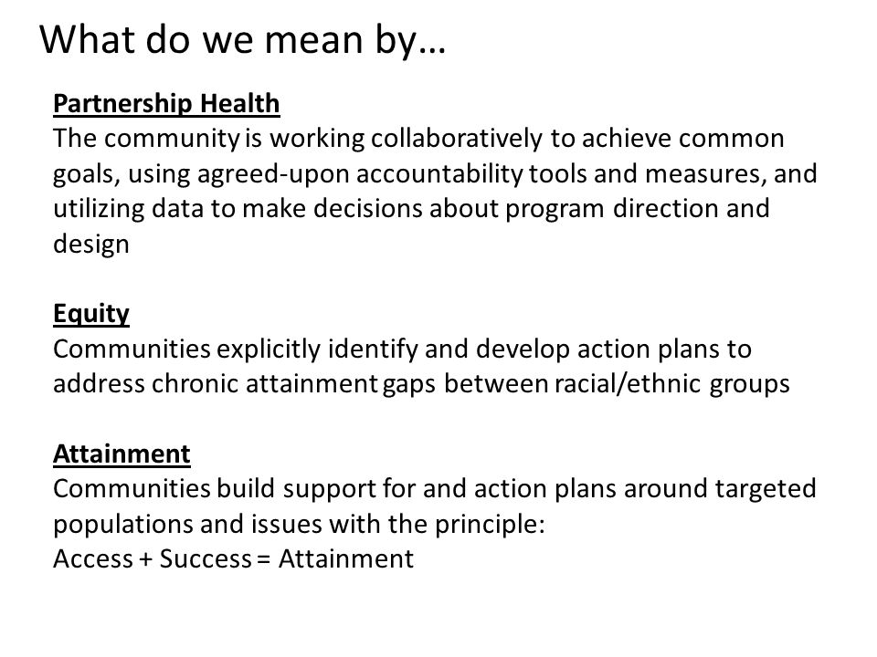 What do we mean by… Partnership Health The community is working collaboratively to achieve common goals, using agreed-upon accountability tools and measures, and utilizing data to make decisions about program direction and design Equity Communities explicitly identify and develop action plans to address chronic attainment gaps between racial/ethnic groups Attainment Communities build support for and action plans around targeted populations and issues with the principle: Access + Success = Attainment