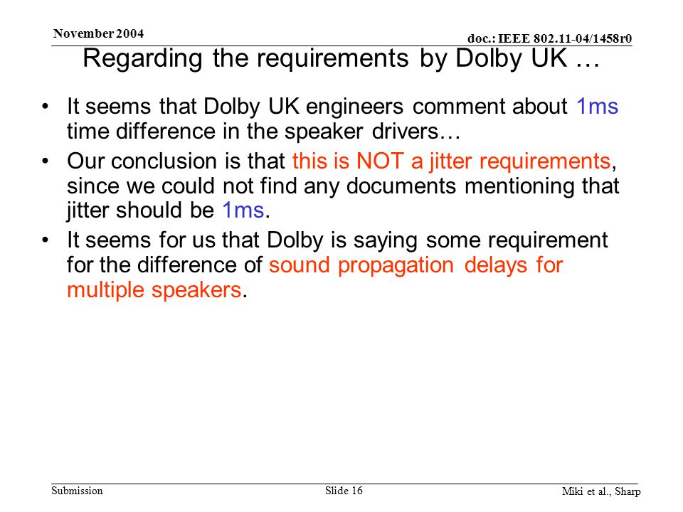 doc.: IEEE 802.11-04/1458r0 Submission November 2004 Miki et al., Sharp Slide 16 Regarding the requirements by Dolby UK … It seems that Dolby UK engineers comment about 1ms time difference in the speaker drivers… Our conclusion is that this is NOT a jitter requirements, since we could not find any documents mentioning that jitter should be 1ms.