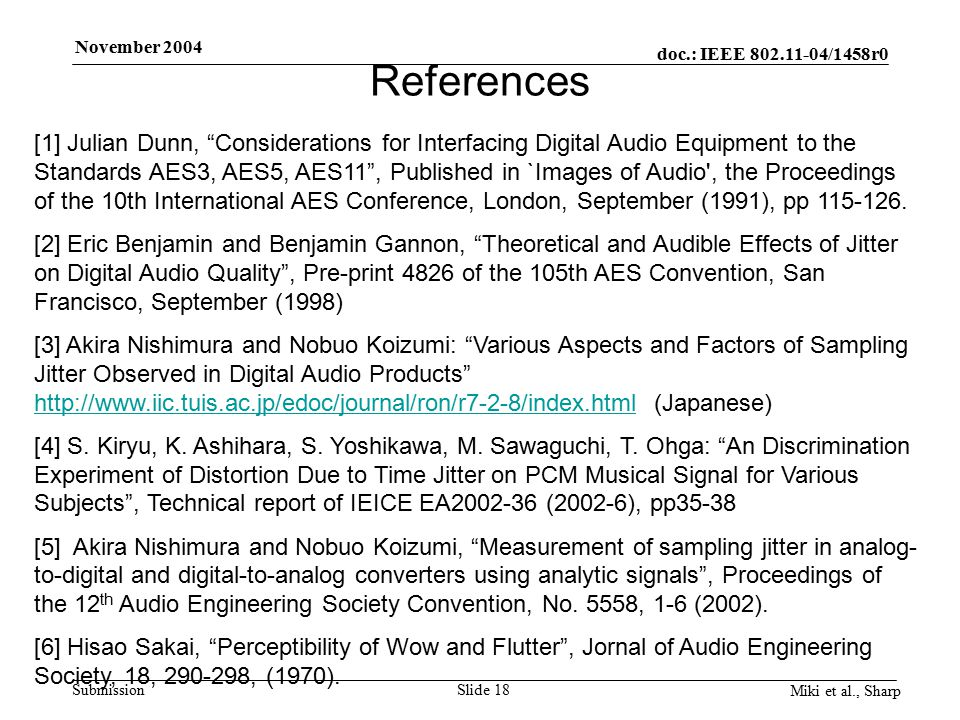 doc.: IEEE 802.11-04/1458r0 Submission November 2004 Miki et al., Sharp Slide 18 References [1] Julian Dunn, Considerations for Interfacing Digital Audio Equipment to the Standards AES3, AES5, AES11 , Published in `Images of Audio , the Proceedings of the 10th International AES Conference, London, September (1991), pp 115-126.