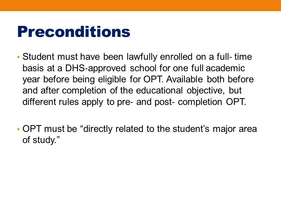 Preconditions Student must have been lawfully enrolled on a full ‐ time basis at a DHS ‐ approved school for one full academic year before being eligible for OPT.