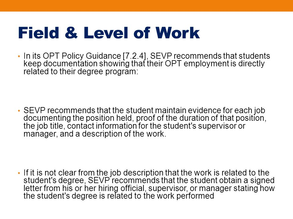 Field & Level of Work In its OPT Policy Guidance [7.2.4], SEVP recommends that students keep documentation showing that their OPT employment is directly related to their degree program: SEVP recommends that the student maintain evidence for each job documenting the position held, proof of the duration of that position, the job title, contact information for the student s supervisor or manager, and a description of the work.