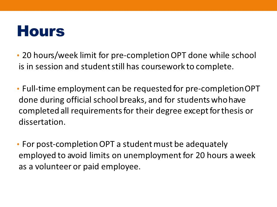 Hours 20 hours/week limit for pre‐completion OPT done while school is in session and student still has coursework to complete. Full‐time employment ca