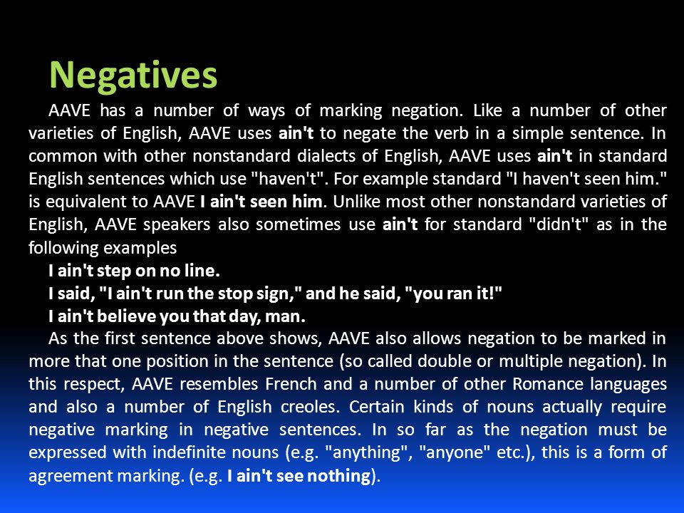 Negatives AAVE has a number of ways of marking negation. Like a number of other varieties of English, AAVE uses ain't to negate the verb in a simple s