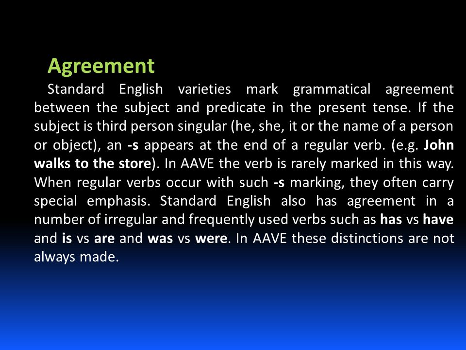 Agreement Standard English varieties mark grammatical agreement between the subject and predicate in the present tense. If the subject is third person