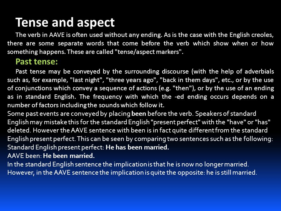 Tense and aspect The verb in AAVE is often used without any ending. As is the case with the English creoles, there are some separate words that come b