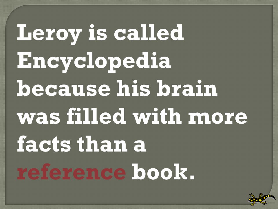 Leroy is called Encyclopedia because his brain was filled with more facts than a reference book.