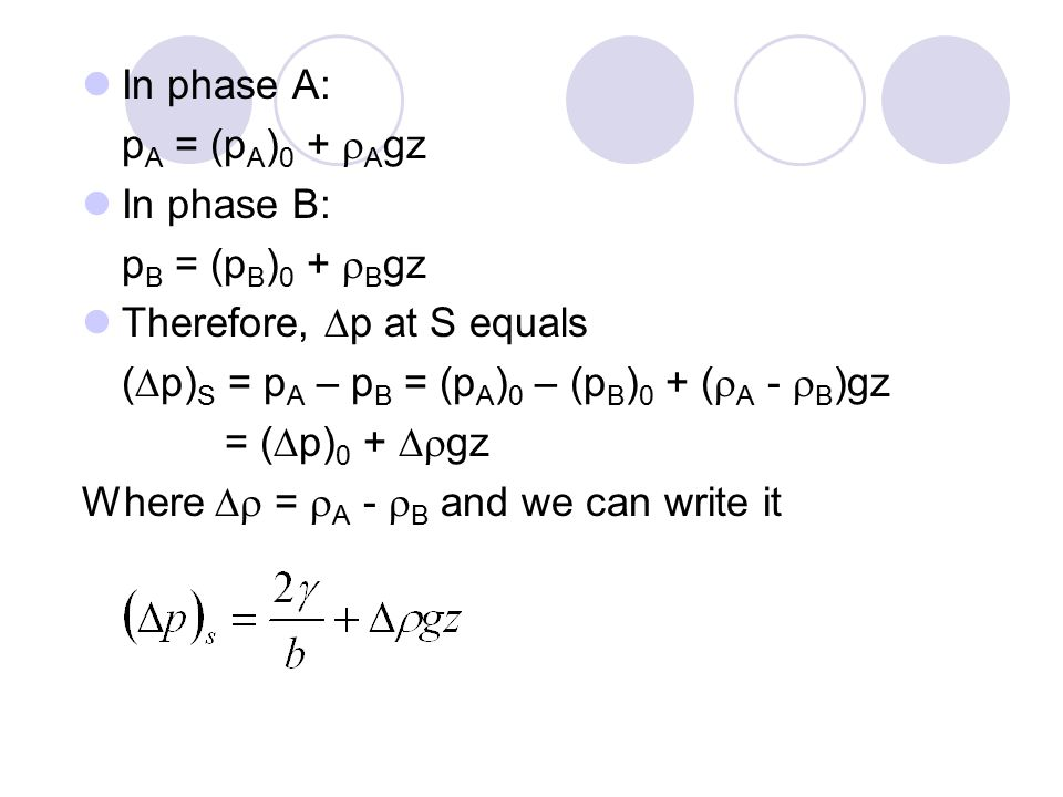 In phase A: p A = (p A ) 0 +  A gz In phase B: p B = (p B ) 0 +  B gz Therefore,  p at S equals (  p) S = p A – p B = (p A ) 0 – (p B ) 0 + (  A