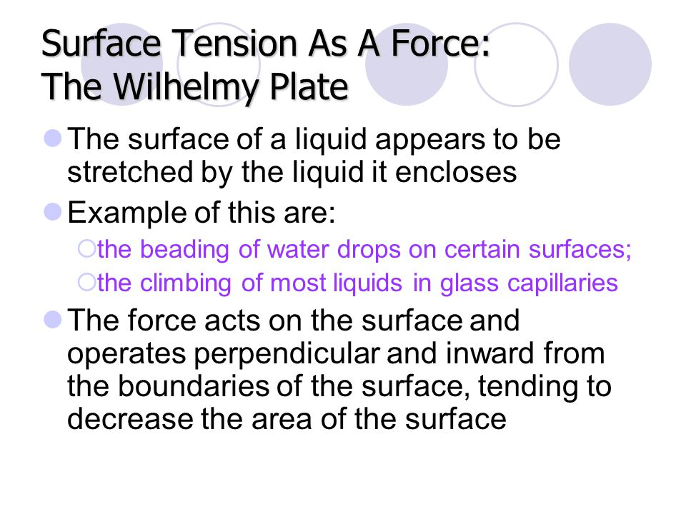 Surface Tension As A Force: The Wilhelmy Plate The surface of a liquid appears to be stretched by the liquid it encloses Example of this are:  the be
