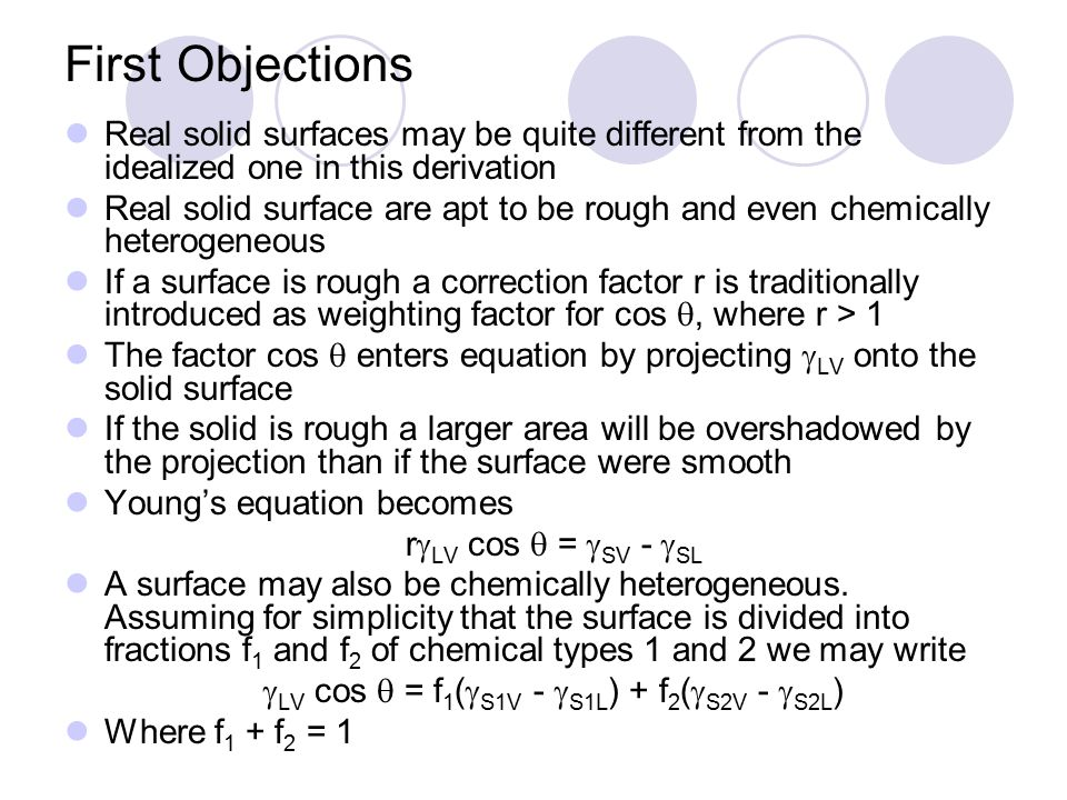 First Objections Real solid surfaces may be quite different from the idealized one in this derivation Real solid surface are apt to be rough and even chemically heterogeneous If a surface is rough a correction factor r is traditionally introduced as weighting factor for cos , where r > 1 The factor cos  enters equation by projecting  LV onto the solid surface If the solid is rough a larger area will be overshadowed by the projection than if the surface were smooth Young's equation becomes r  LV cos  =  SV -  SL A surface may also be chemically heterogeneous.