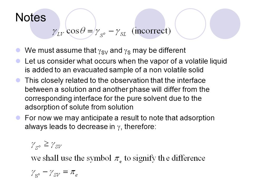 Notes We must assume that  SV and  S may be different Let us consider what occurs when the vapor of a volatile liquid is added to an evacuated sample of a non volatile solid This closely related to the observation that the interface between a solution and another phase will differ from the corresponding interface for the pure solvent due to the adsorption of solute from solution For now we may anticipate a result to note that adsorption always leads to decrease in , therefore: