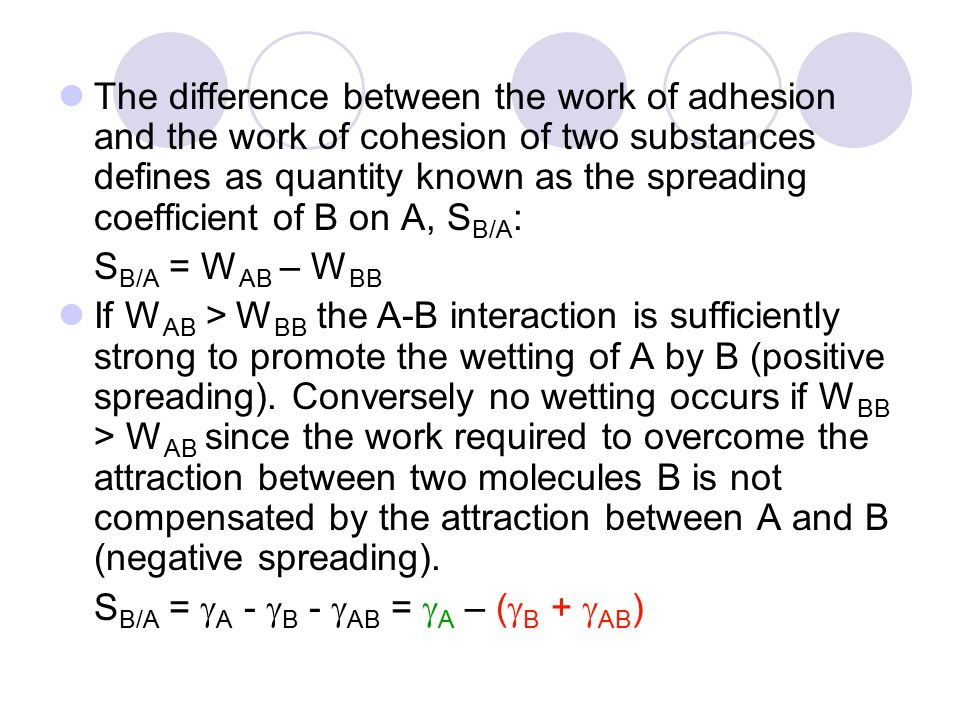 The difference between the work of adhesion and the work of cohesion of two substances defines as quantity known as the spreading coefficient of B on A, S B/A : S B/A = W AB – W BB If W AB > W BB the A-B interaction is sufficiently strong to promote the wetting of A by B (positive spreading).
