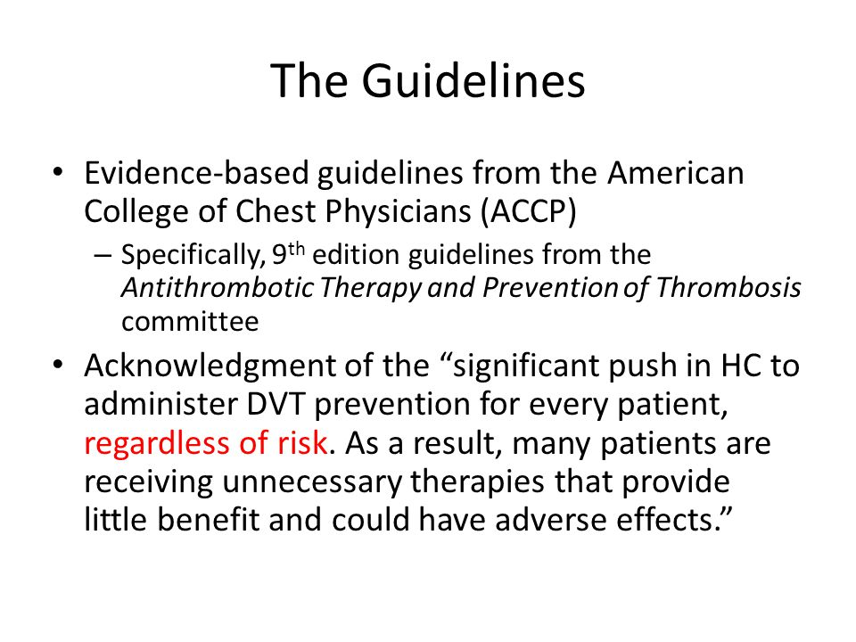 The Guidelines Evidence-based guidelines from the American College of Chest Physicians (ACCP) – Specifically, 9 th edition guidelines from the Antithrombotic Therapy and Prevention of Thrombosis committee Acknowledgment of the significant push in HC to administer DVT prevention for every patient, regardless of risk.
