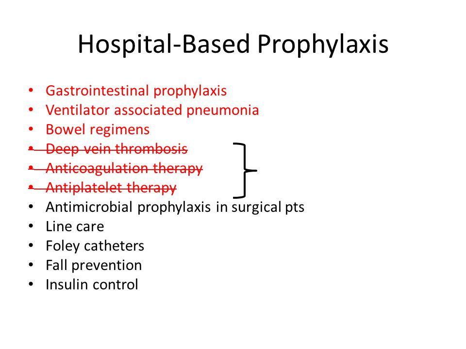 Hospital-Based Prophylaxis Gastrointestinal prophylaxis Ventilator associated pneumonia Bowel regimens Deep vein thrombosis Anticoagulation therapy Antiplatelet therapy Antimicrobial prophylaxis in surgical pts Line care Foley catheters Fall prevention Insulin control