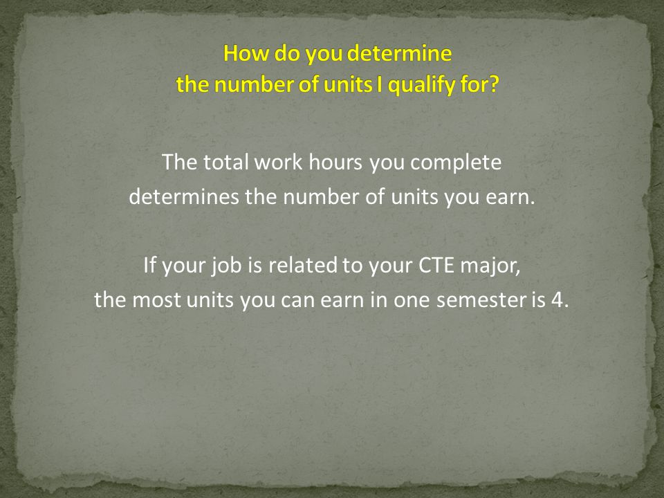 The total work hours you complete determines the number of units you earn. If your job is related to your CTE major, the most units you can earn in on