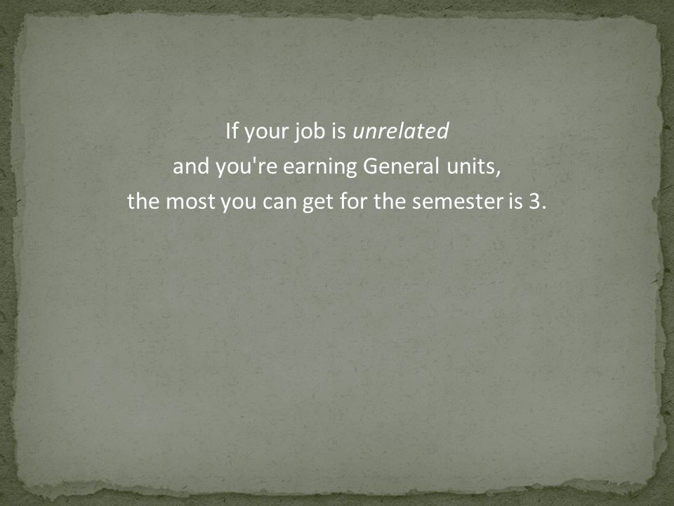 If your job is unrelated and you're earning General units, the most you can get for the semester is 3.
