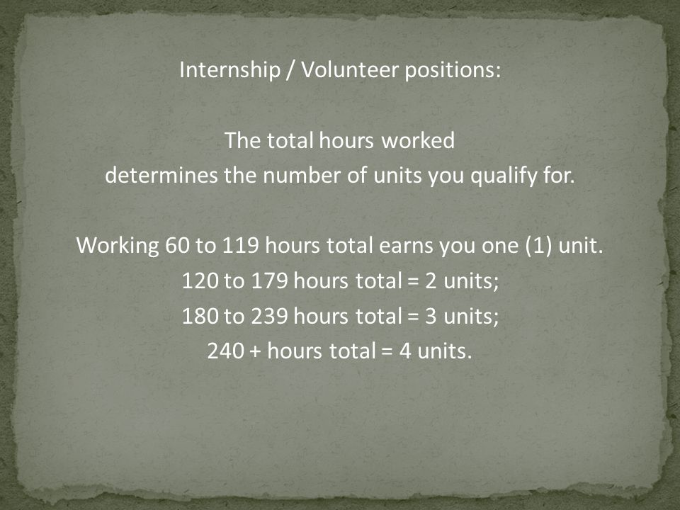 Internship / Volunteer positions: The total hours worked determines the number of units you qualify for. Working 60 to 119 hours total earns you one (