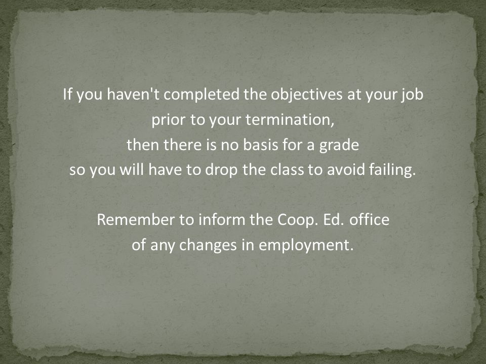 If you haven't completed the objectives at your job prior to your termination, then there is no basis for a grade so you will have to drop the class t