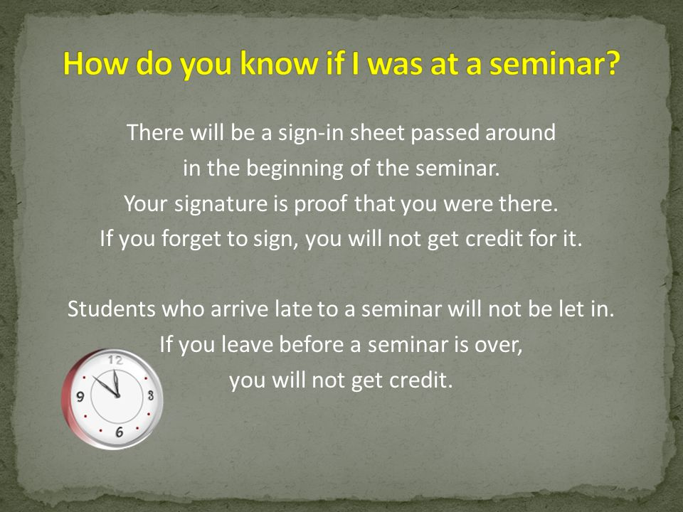 There will be a sign-in sheet passed around in the beginning of the seminar. Your signature is proof that you were there. If you forget to sign, you w