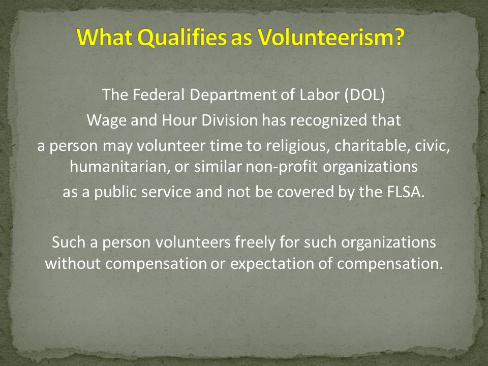 The Federal Department of Labor (DOL) Wage and Hour Division has recognized that a person may volunteer time to religious, charitable, civic, humanita