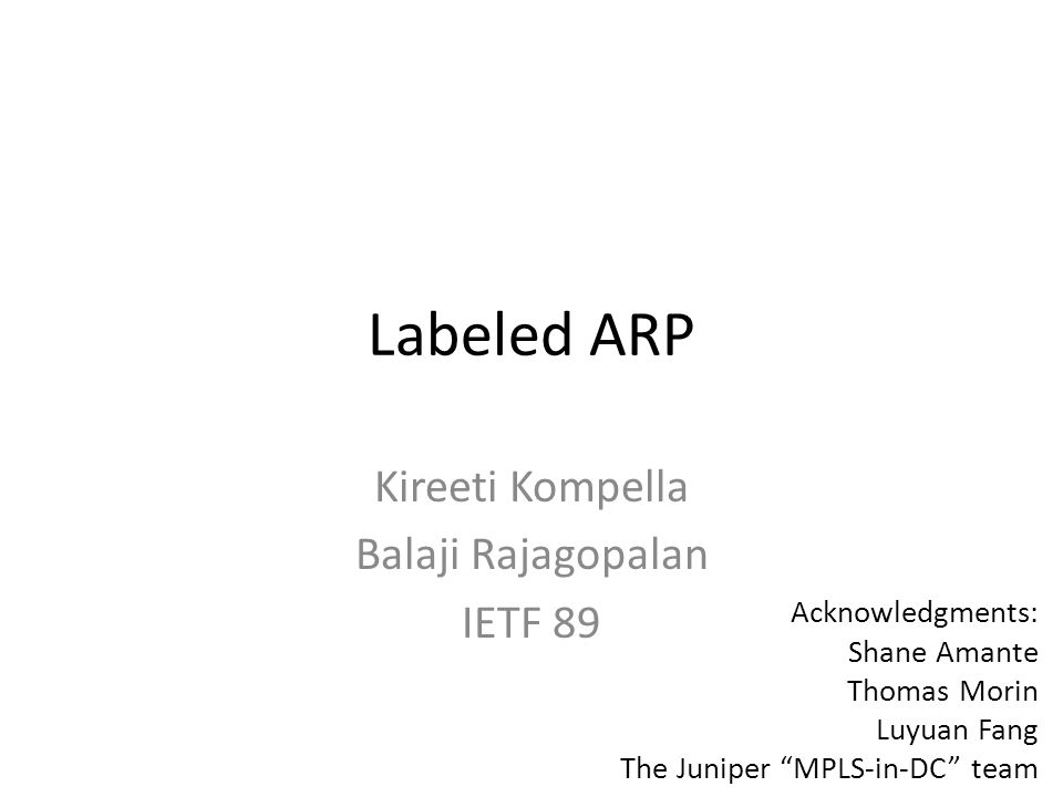 Labeled ARP Kireeti Kompella Balaji Rajagopalan IETF 89 Acknowledgments: Shane Amante Thomas Morin Luyuan Fang The Juniper MPLS-in-DC team