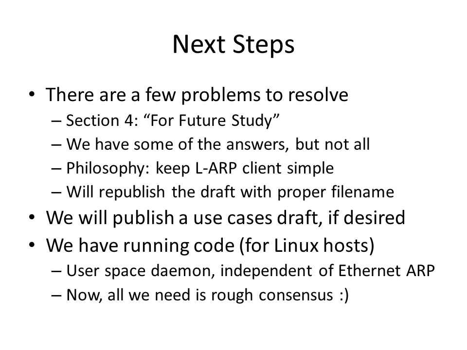 Next Steps There are a few problems to resolve – Section 4: For Future Study – We have some of the answers, but not all – Philosophy: keep L-ARP client simple – Will republish the draft with proper filename We will publish a use cases draft, if desired We have running code (for Linux hosts) – User space daemon, independent of Ethernet ARP – Now, all we need is rough consensus :)