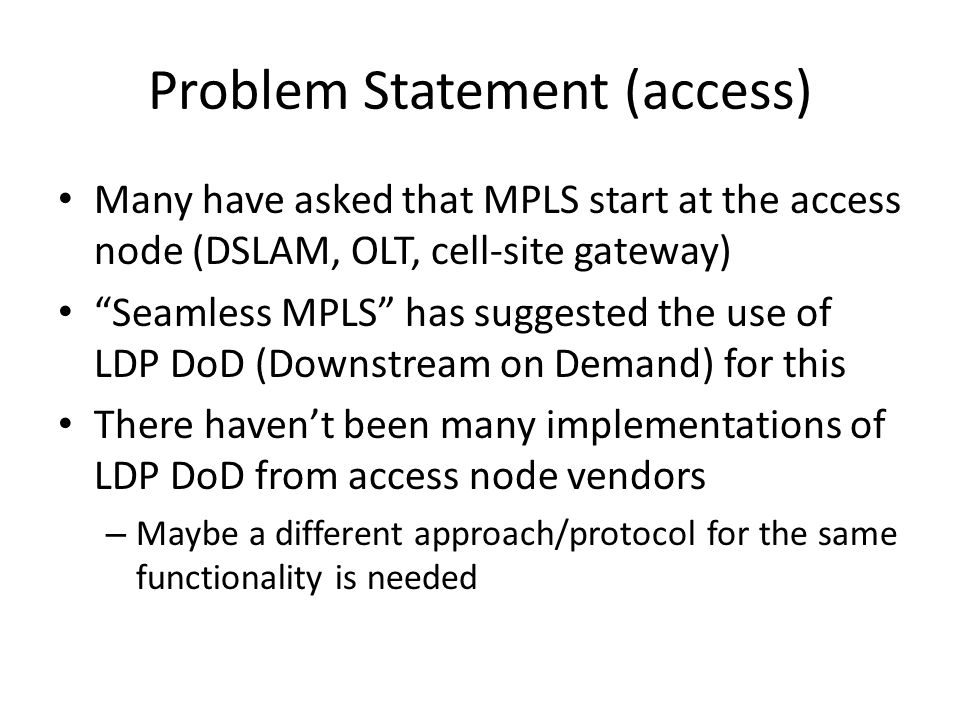 Problem Statement (access) Many have asked that MPLS start at the access node (DSLAM, OLT, cell-site gateway) Seamless MPLS has suggested the use of LDP DoD (Downstream on Demand) for this There haven't been many implementations of LDP DoD from access node vendors – Maybe a different approach/protocol for the same functionality is needed