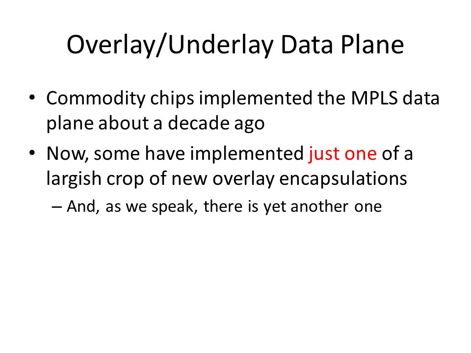 Overlay/Underlay Data Plane Commodity chips implemented the MPLS data plane about a decade ago Now, some have implemented just one of a largish crop of new overlay encapsulations – And, as we speak, there is yet another one