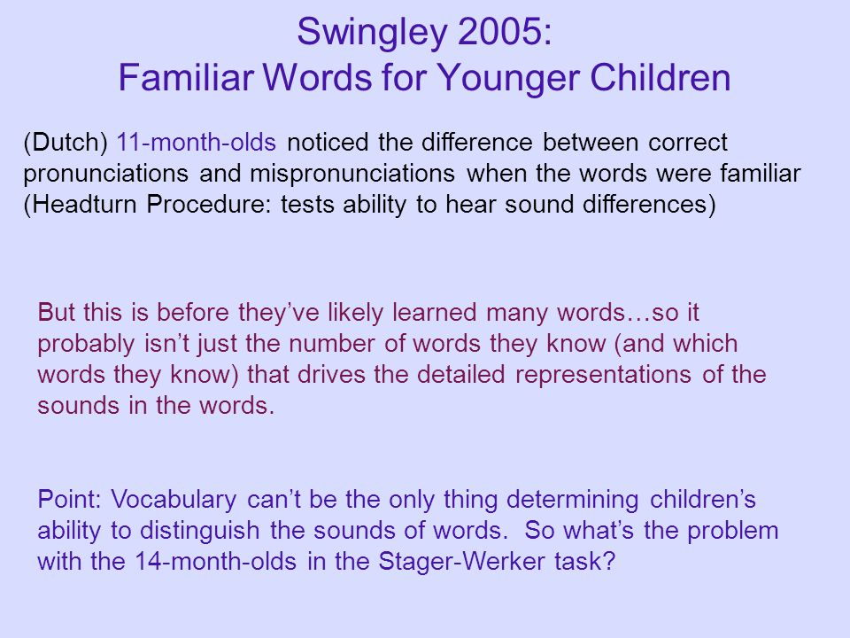 Swingley 2005: Familiar Words for Younger Children (Dutch) 11-month-olds noticed the difference between correct pronunciations and mispronunciations w