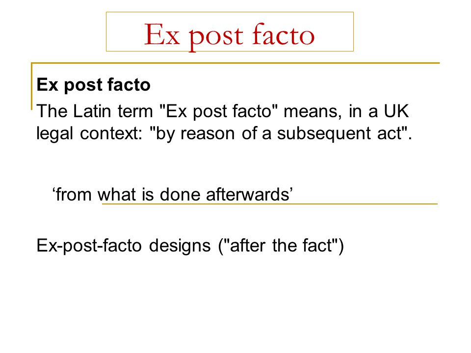 Ex post facto 'from what is done afterwards' Ex post facto The Latin term