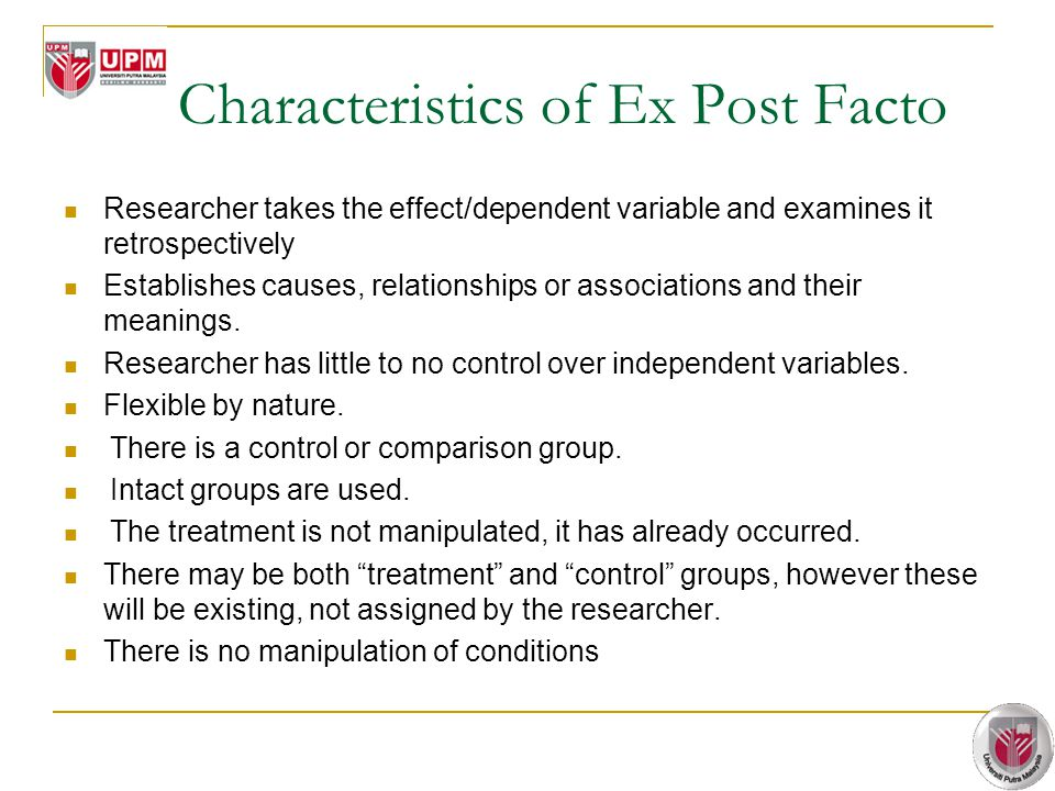 Characteristics of Ex Post Facto Researcher takes the effect/dependent variable and examines it retrospectively Establishes causes, relationships or a