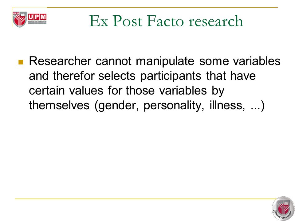 21 Ex Post Facto research Researcher cannot manipulate some variables and therefor selects participants that have certain values for those variables b