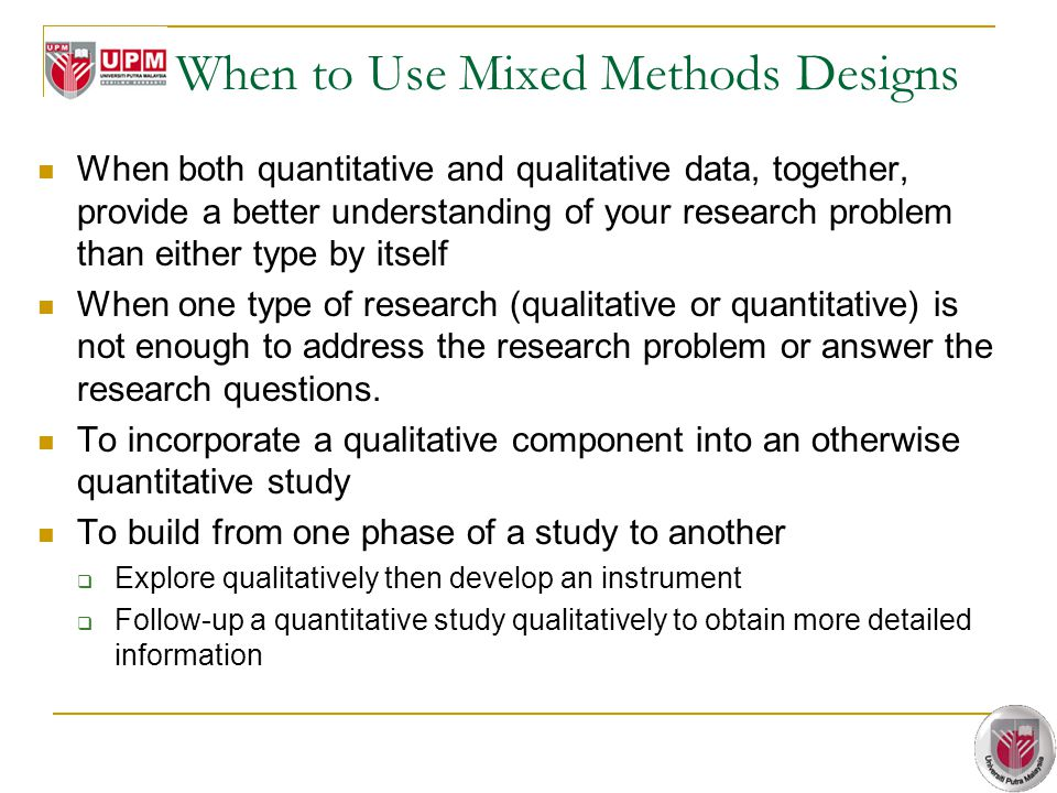 When to Use Mixed Methods Designs When both quantitative and qualitative data, together, provide a better understanding of your research problem than