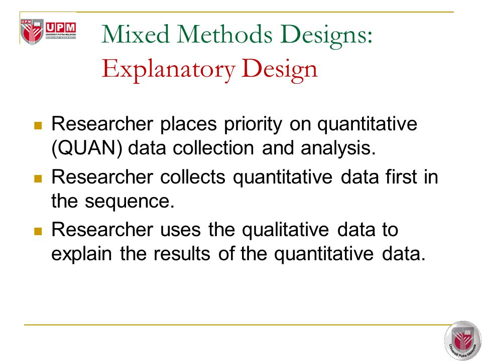 Mixed Methods Designs: Explanatory Design Researcher places priority on quantitative (QUAN) data collection and analysis. Researcher collects quantita