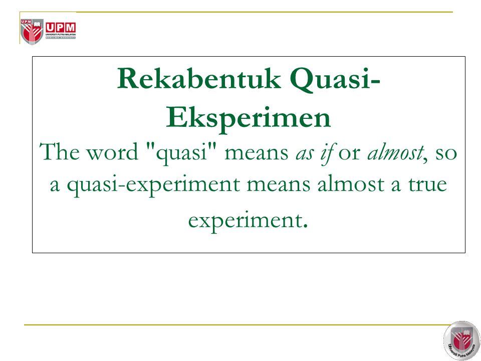 4 Rekabentuk Quasi- Eksperimen The word quasi means as if or almost, so a quasi-experiment means almost a true experiment.