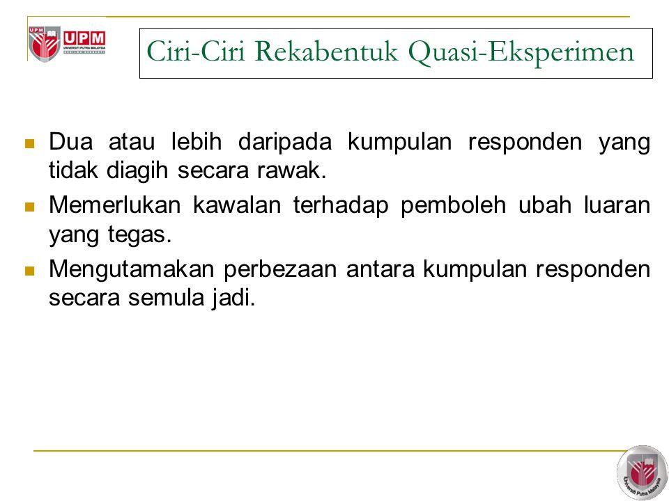 7 Ciri-Ciri Rekabentuk Quasi-Eksperimen Dua atau lebih daripada kumpulan responden yang tidak diagih secara rawak.